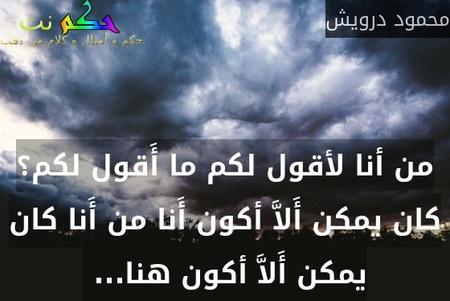 من أنا لأقول لكم ما أَقول لكم؟ كان يمكن أَلاَّ أكون أَنا من أَنا كان يمكن أَلاَّ أكون هنا... -محمود درويش