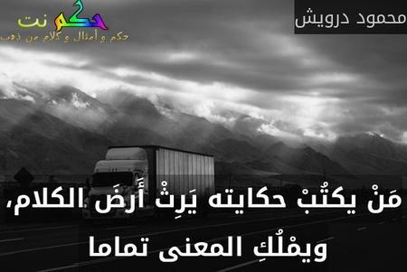 مَنْ يكتُبْ حكايته يَرِثْ أَرضَ الكلام، ويمْلُكِ المعنى تماما -محمود درويش