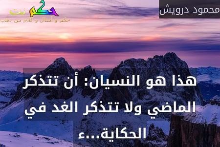 هذا هو النسيان: أن تتذكر الماضي ولا تتذكر الغد في الحكاية...ء -محمود درويش