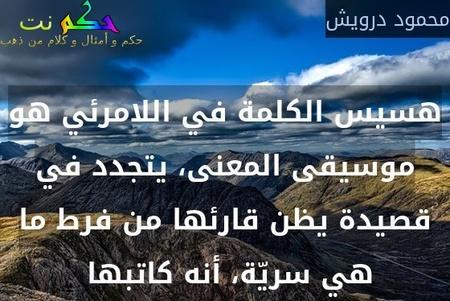 هسيس الكلمة في اللامرئي هو موسيقى المعنى، يتجدد في قصيدة يظن قارئها من فرط ما هي سريّة، أنه كاتبها -محمود درويش