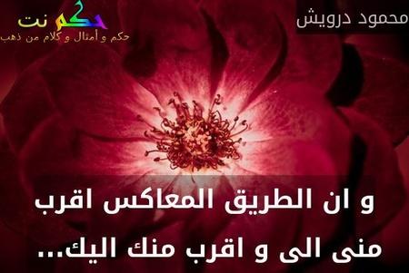 و ان الطريق المعاكس اقرب منى الى و اقرب منك اليك... -محمود درويش