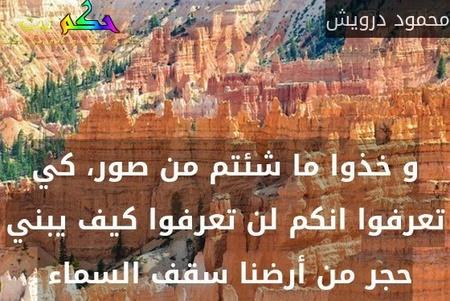 و خذوا ما شئتم من صور، كي تعرفوا انكم لن تعرفوا كيف يبني حجر من أرضنا سقف السماء -محمود درويش