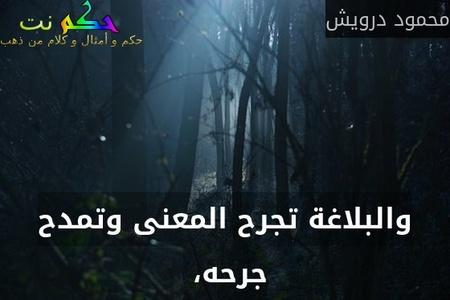 والبلاغة تجرح المعنى وتمدح جرحه، -محمود درويش