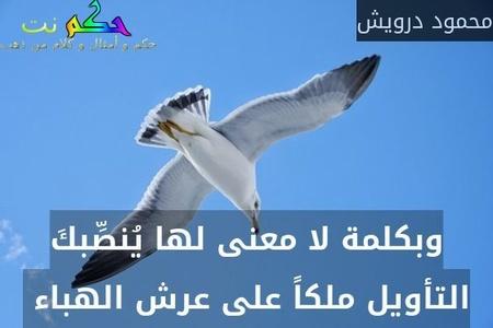 وبكلمة لا معنى لها يُنصِّبكَ التأويل ملكاً على عرش الهباء -محمود درويش