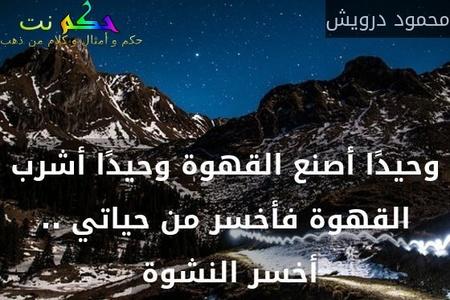 وحيدًا أصنع القهوة وحيدًا أشرب القهوة فأخسر من حياتي .. أخسر النشوة -محمود درويش