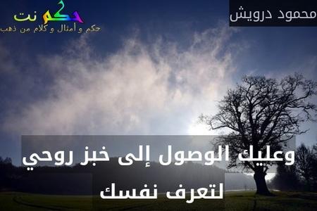 وعليك الوصول إلى خبز روحي لتعرف نفسك -محمود درويش