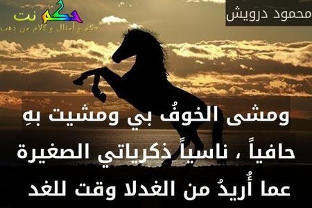 ومشى الخوفُ بي ومشيت بهِ حافياً ، ناسياً ذكرياتي الصغيرة عما أُريدُ من الغدلا وقت للغد -محمود درويش