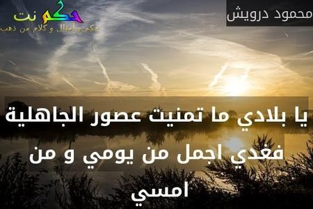 يا بلادي ما تمنيت عصور الجاهلية فغدي اجمل من يومي و من امسي -محمود درويش