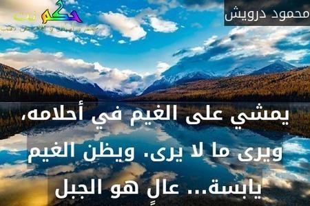 يمشي على الغيم في أحلامه، ويرى ما لا يرى. ويظن الغيم يابسة... عالٍ هو الجبل -محمود درويش