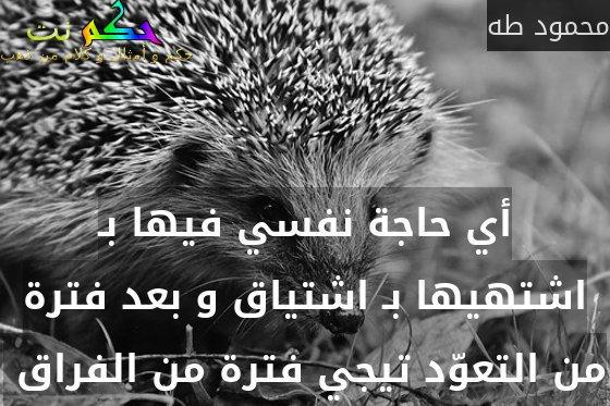 أي حاجة نفسي فيها بـ اشتهيها بـ اشتياق و بعد فترة من التعوّد تيجي فترة من الفراق -محمود طه