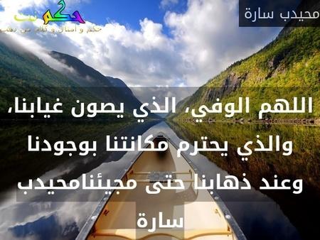 اللهم الوفي، الذي يصون غيابنا، والذي يحترم مكانتنا بوجودنا وعند ذهابنا حتى مجيئنامحيدب سارة-محيدب سارة
