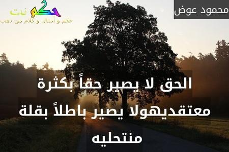الحق لا يصير حقاً بكثرة معتقديهولا يصير باطلاً بقلة منتحليه -محمود عوض