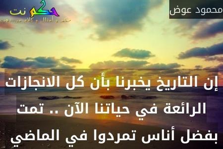 إن التاريخ يخبرنا بأن كل الانجازات الرائعة في حياتنا الآن .. تمت بفضل أناس تمردوا في الماضي -محمود عوض