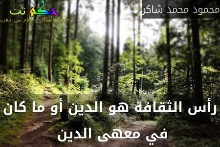 رأس الثقافة هو الدين أو ما كان في معهى الدين -محمود محمد شاكر