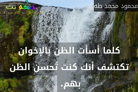 كلما أسأت الظن بالإخوان تكتشف أنك كنت تُحسن الظن بهم. -محمود محمد طه