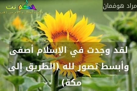 لقد وجدت في الإسلام أصفى وأبسط تصور لله (الطريق إلى مكة)  -مراد هوفمان