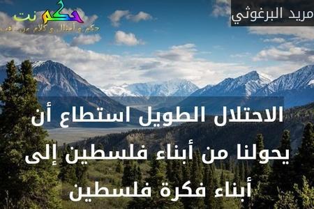 الاحتلال الطويل استطاع أن يحولنا من أبناء فلسطين إلى أبناء فكرة فلسطين -مريد البرغوثي