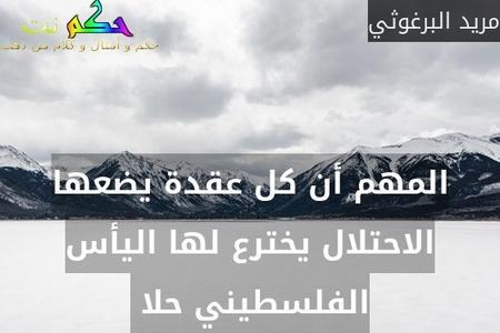 المهم أن كل عقدة يضعها الاحتلال يخترع لها اليأس الفلسطيني حلا -مريد البرغوثي