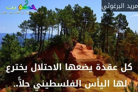 كل عقدة يضعها الاحتلال يخترع لها اليأس الفلسطيني حلاًّ.ـ -مريد البرغوثي