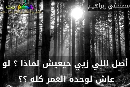 أصل اللي زيي حيعيش لماذا ؟ لو عاش لوحده العمر كله ؟؟ -مصطفى إبراهيم