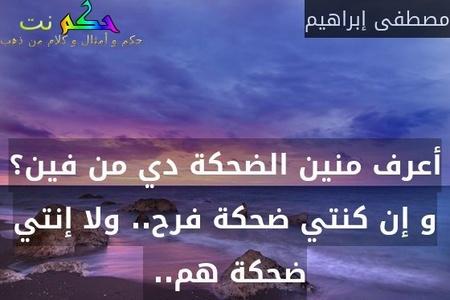 أعرف منين الضحكة دي من فين؟ و إن كنتي ضحكة فرح.. ولا إنتي ضحكة هم.. -مصطفى إبراهيم
