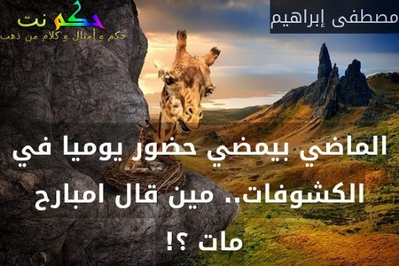 الماضي بيمضي حضور يوميا في الكشوفات.. مين قال امبارح مات ؟! -مصطفى إبراهيم