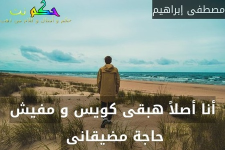أنا أصلاً هبقى كويس و مفيش حاجة مضيقانى -مصطفى إبراهيم