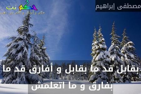 بقابل قد ما بقابل و أفارق قد ما بفارق و ما اتعلمش -مصطفى إبراهيم