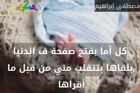 كل أما بفتح صفحة ف الدنيا بلقاها بتتقلب مني من قبل ما أقراها -مصطفى إبراهيم