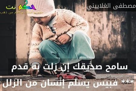 سامح صديقك إن زلت به قدم  *** فبيس يسلم إنسان من الزلل-مصطفى الغلاييني