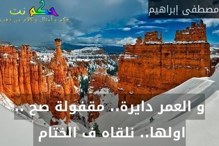 و العمر دايرة.. مقفولة صح .. اولها.. نلقاه ف الختام -مصطفى إبراهيم