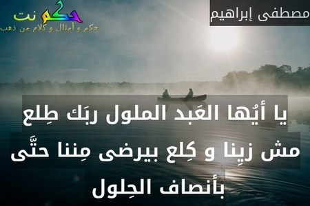 يا أيُها العَبد الملول ربَك طِلع مش زيِنا و كِلع بيرضى مِننا حتَّى بأنصاف الحِلول -مصطفى إبراهيم