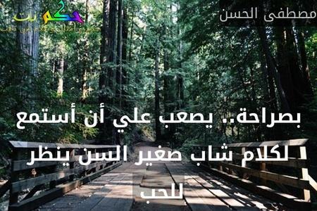 بصراحة.. يصعب علي أن أستمع لكلام شاب صغير السن ينظر للحب -مصطفى الحسن