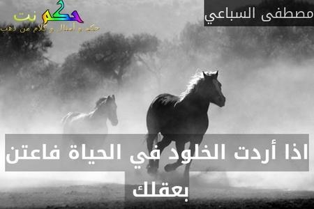 اذا أردت الخلود في الحياة فاعتن بعقلك -مصطفى السباعي