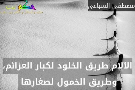 الآلام طريق الخلود لكبار العزائم، وطريق الخمول لصغارها -مصطفى السباعي