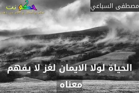 الحياة لولا الايمان لغز لا يفهم معناه -مصطفى السباعي