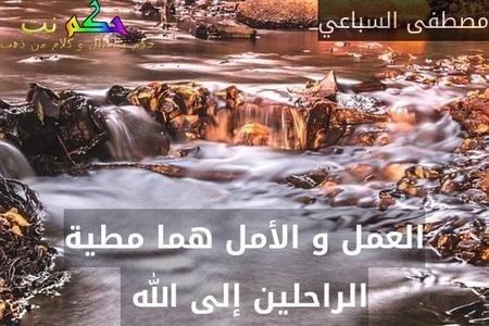 العمل و الأمل هما مطية الراحلين إلى الله -مصطفى السباعي