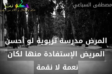 المرض مدرسة تربوية لو أحسن المريض الإستفادة منها لكان نعمة لا نقمة -مصطفى السباعي