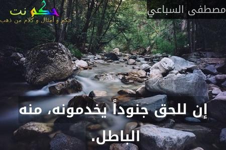 إن للحق جنوداً يخدمونه، منه الباطل. -مصطفى السباعي