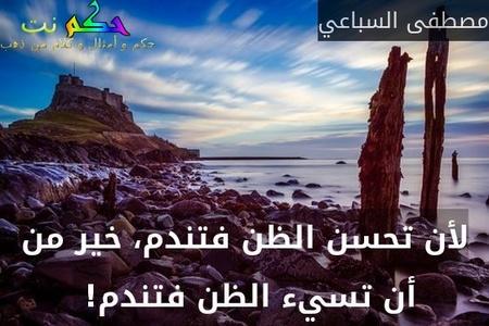 لأن تحسن الظن فتندم، خير من أن تسيء الظن فتندم! -مصطفى السباعي