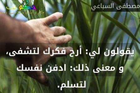 يقولون لي: أرح فكرك لتشفى، و معنى ذلك: ادفن نفسك لتسلم. -مصطفى السباعي