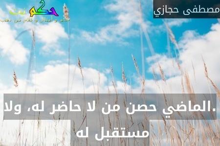 .الماضي حصن من لا حاضر له، ولا مستقبل له -مصطفى حجازي