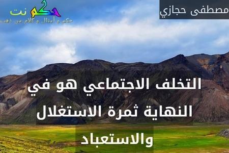 التخلف الاجتماعي هو في النهاية ثمرة الاستغلال والاستعباد -مصطفى حجازي