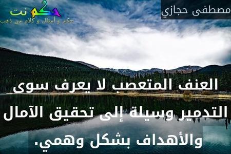 العنف المتعصب لا يعرف سوى التدمير وسيلة إلى تحقيق الآمال والأهداف بشكل وهمي. -مصطفى حجازي