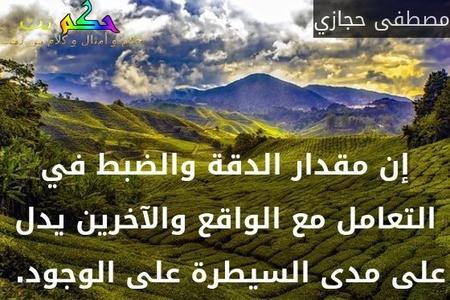 إن مقدار الدقة والضبط في التعامل مع الواقع والآخرين يدل على مدى السيطرة على الوجود. -مصطفى حجازي
