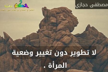 لا تطوير دون تغيير وضعية المرأة . -مصطفى حجازي