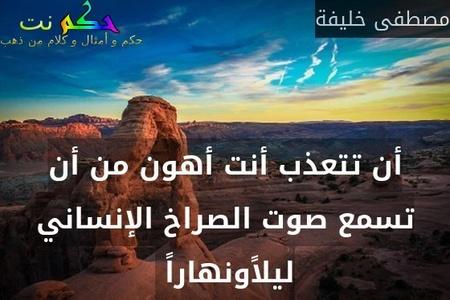 أن تتعذب أنت أهون من أن تسمع صوت الصراخ الإنساني ليلاًونهاراً -مصطفى خليفة