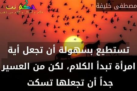 تستطيع بسهولة أن تجعل أية امرأة تبدأ الكلام، لكن من العسير جداً أن تجعلها تسكت -مصطفى خليفة