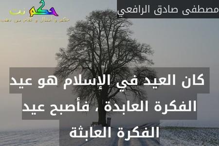 كان العيد في الإسلام هو عيد الفكرة العابدة ، فأصبح عيد الفكرة العابثة  -مصطفى صادق الرافعي