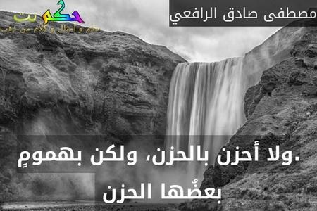 .ولا أحزن بالحزن، ولكن بهمومٍ بعضُها الحزن -مصطفى صادق الرافعي